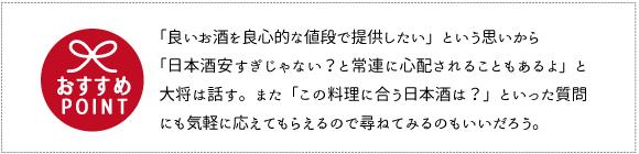 「良いお酒を良心的な値段で提供したい」という思いから「日本酒安すぎじゃない?と常連に心配されることもあるよ」と大将は話す。また「この料理に合 う日本酒は?」といった質問にも気軽に応えてもらえるので尋ねてみるのもいいだろう。
